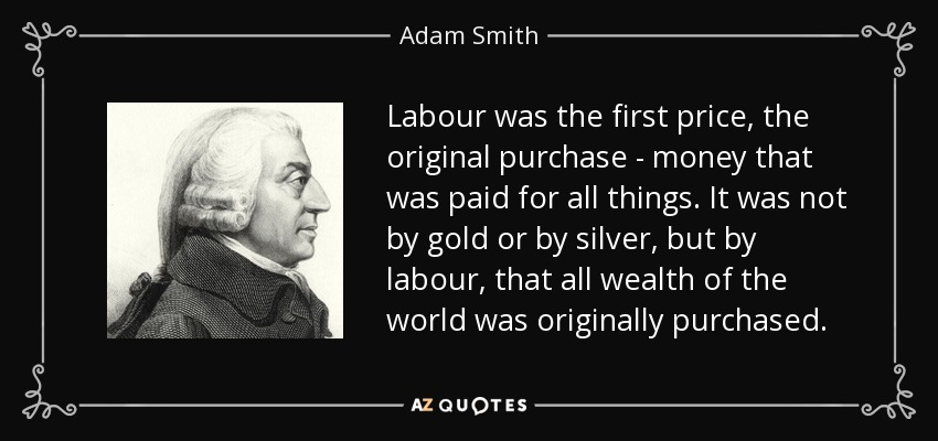 Labour was the first price, the original purchase - money that was paid for all things. It was not by gold or by silver, but by labour, that all wealth of the world was originally purchased. - Adam Smith