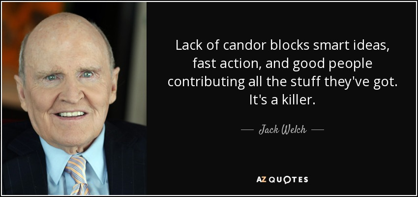 Lack of candor blocks smart ideas, fast action, and good people contributing all the stuff they've got. It's a killer. - Jack Welch