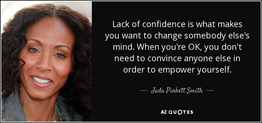 Lack of confidence is what makes you want to change somebody else's mind. When you're OK, you don't need to convince anyone else in order to empower yourself. - Jada Pinkett Smith
