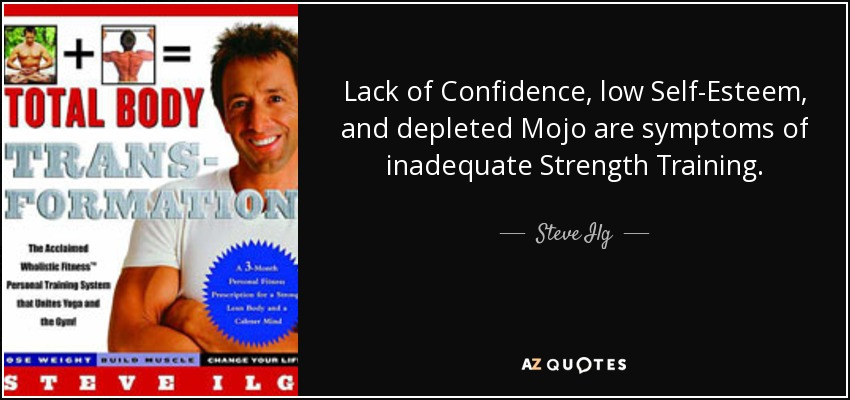 Lack of Confidence, low Self-Esteem, and depleted Mojo are symptoms of inadequate Strength Training. - Steve Ilg