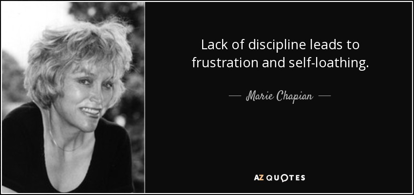 Lack of discipline leads to frustration and self-loathing. - Marie Chapian