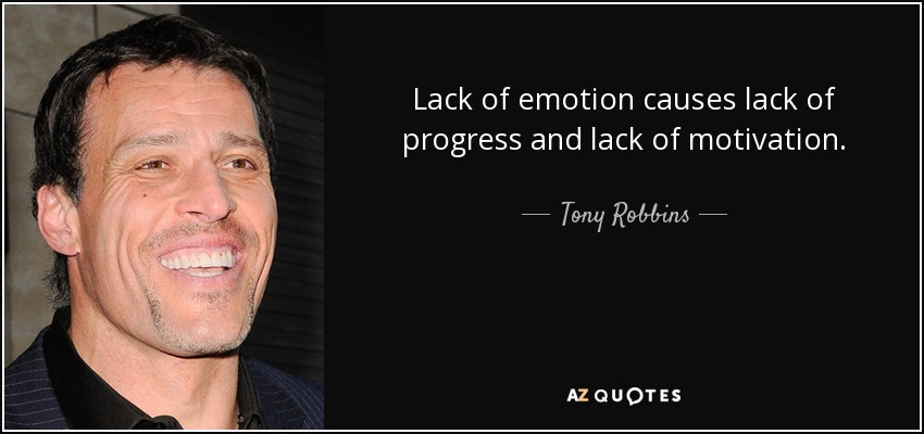 Lack of emotion causes lack of progress and lack of motivation. - Tony Robbins
