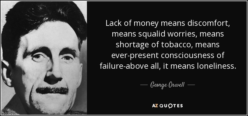 Lack of money means discomfort, means squalid worries, means shortage of tobacco, means ever-present consciousness of failure-above all, it means loneliness. - George Orwell