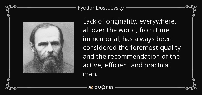 Lack of originality, everywhere, all over the world, from time immemorial, has always been considered the foremost quality and the recommendation of the active, efficient and practical man. - Fyodor Dostoevsky