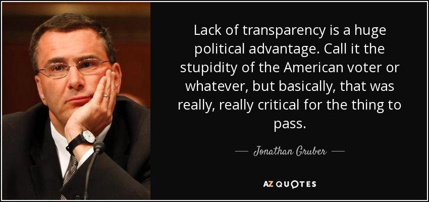 Lack of transparency is a huge political advantage. Call it the stupidity of the American voter or whatever, but basically, that was really, really critical for the thing to pass. - Jonathan Gruber