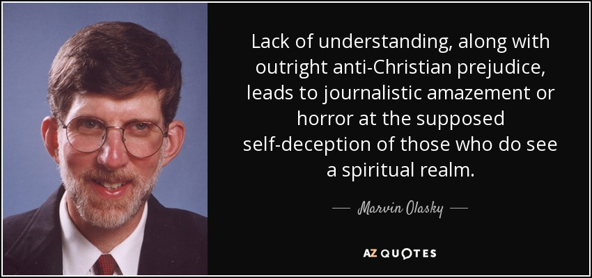 Lack of understanding, along with outright anti-Christian prejudice, leads to journalistic amazement or horror at the supposed self-deception of those who do see a spiritual realm. - Marvin Olasky