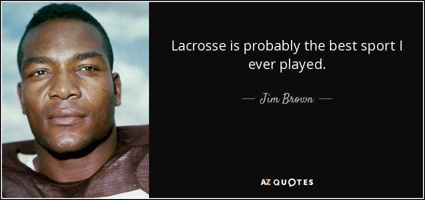 Lacrosse is probably the best sport I ever played. - Jim Brown
