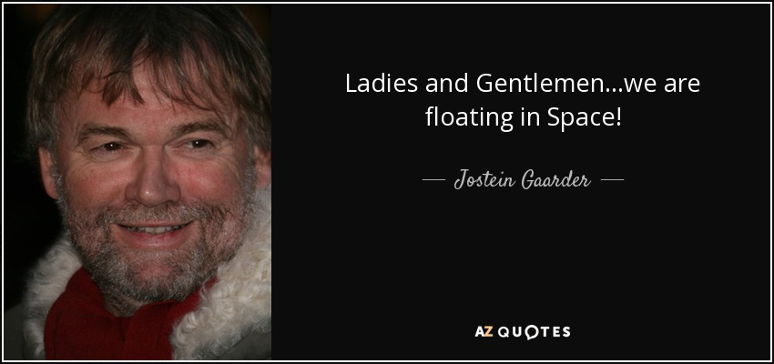 Ladies and Gentlemen...we are floating in Space! - Jostein Gaarder