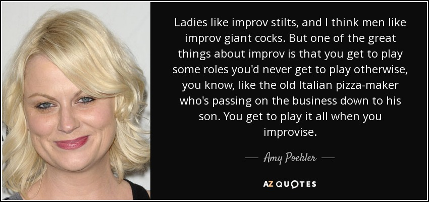 Ladies like improv stilts, and I think men like improv giant cocks. But one of the great things about improv is that you get to play some roles you'd never get to play otherwise, you know, like the old Italian pizza-maker who's passing on the business down to his son. You get to play it all when you improvise. - Amy Poehler