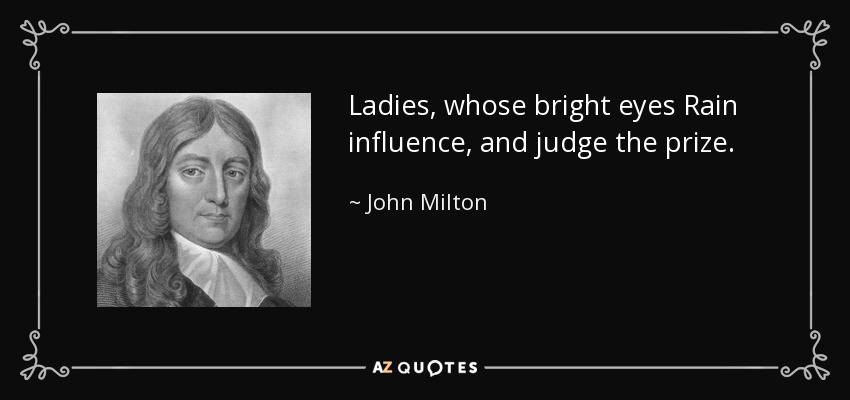Ladies, whose bright eyes Rain influence, and judge the prize. - John Milton