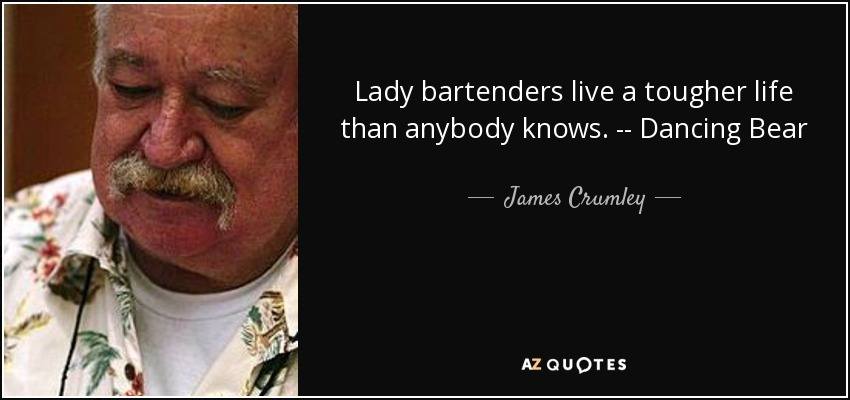 Lady bartenders live a tougher life than anybody knows. -- Dancing Bear - James Crumley