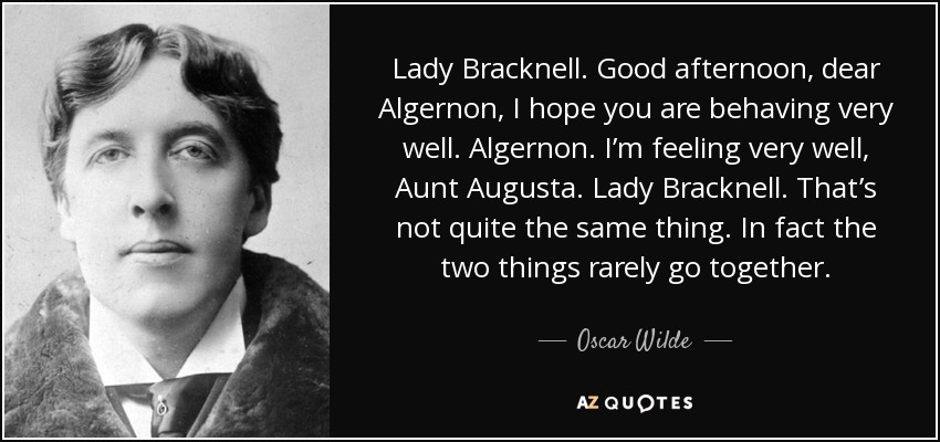 Lady Bracknell. Good afternoon, dear Algernon, I hope you are behaving very well. Algernon. I'm feeling very well, Aunt Augusta. Lady Bracknell. That's not quite the same thing. In fact the two things rarely go together. - Oscar Wilde