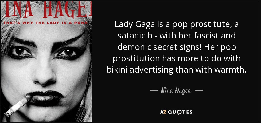Lady Gaga is a pop prostitute, a satanic b - with her fascist and demonic secret signs! Her pop prostitution has more to do with bikini advertising than with warmth. - Nina Hagen
