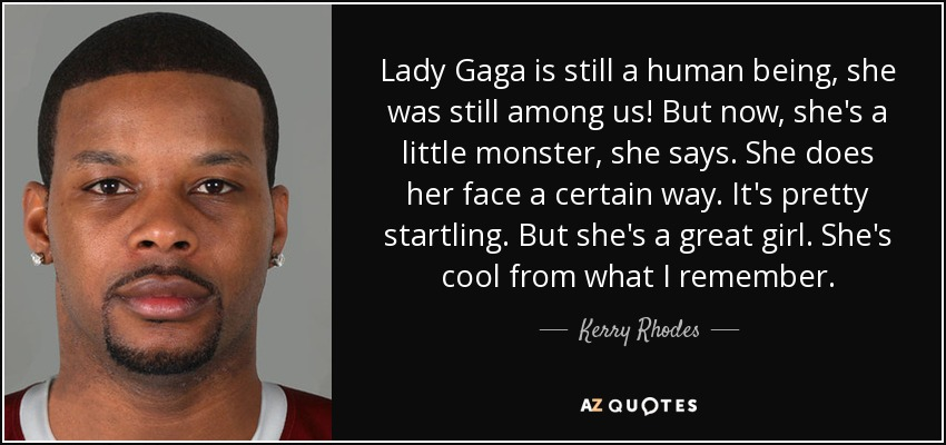 Lady Gaga is still a human being, she was still among us! But now, she's a little monster, she says. She does her face a certain way. It's pretty startling. But she's a great girl. She's cool from what I remember. - Kerry Rhodes