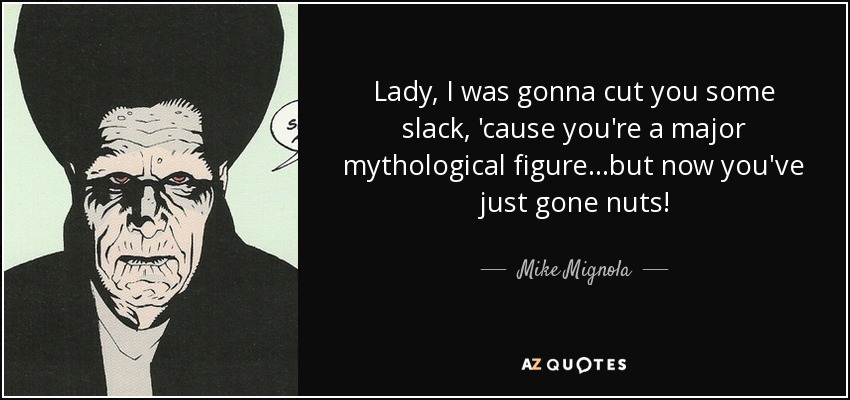 Lady, I was gonna cut you some slack, 'cause you're a major mythological figure...but now you've just gone nuts! - Mike Mignola