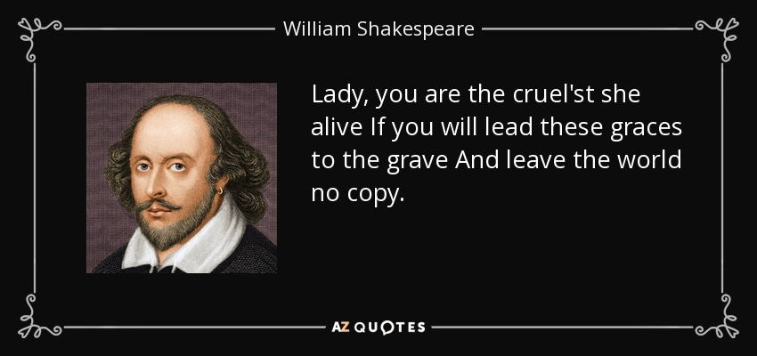 Lady, you are the cruel'st she alive If you will lead these graces to the grave And leave the world no copy. - William Shakespeare