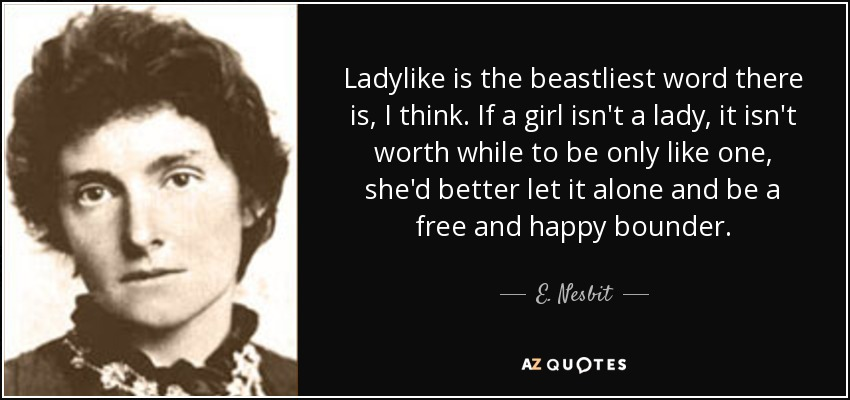 Ladylike is the beastliest word there is, I think. If a girl isn't a lady, it isn't worth while to be only like one, she'd better let it alone and be a free and happy bounder. - E. Nesbit