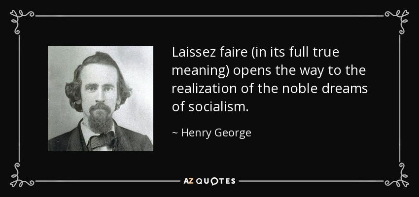 Laissez faire (in its full true meaning) opens the way to the realization of the noble dreams of socialism. - Henry George