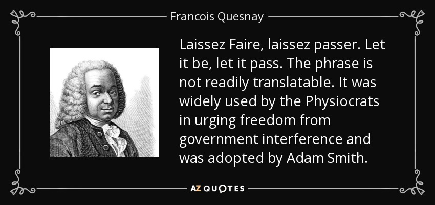 Laissez Faire, laissez passer. Let it be, let it pass. The phrase is not readily translatable. It was widely used by the Physiocrats in urging freedom from government interference and was adopted by Adam Smith. - Francois Quesnay