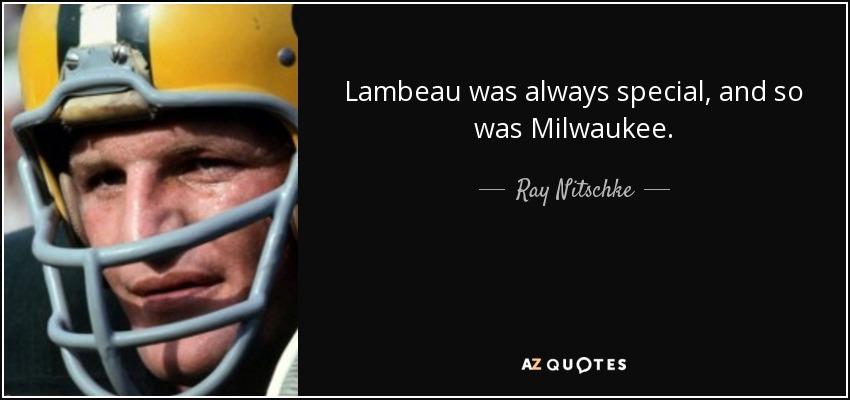 Lambeau was always special, and so was Milwaukee. - Ray Nitschke