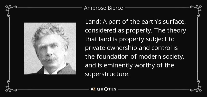 Land: A part of the earth's surface, considered as property. The theory that land is property subject to private ownership and control is the foundation of modern society, and is eminently worthy of the superstructure. - Ambrose Bierce