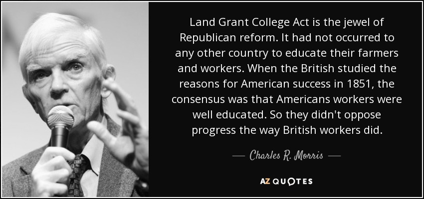 Land Grant College Act is the jewel of Republican reform. It had not occurred to any other country to educate their farmers and workers. When the British studied the reasons for American success in 1851, the consensus was that Americans workers were well educated. So they didn't oppose progress the way British workers did. - Charles R. Morris