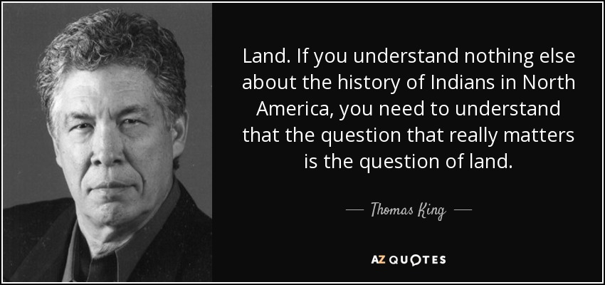 Land. If you understand nothing else about the history of Indians in North America, you need to understand that the question that really matters is the question of land. - Thomas King