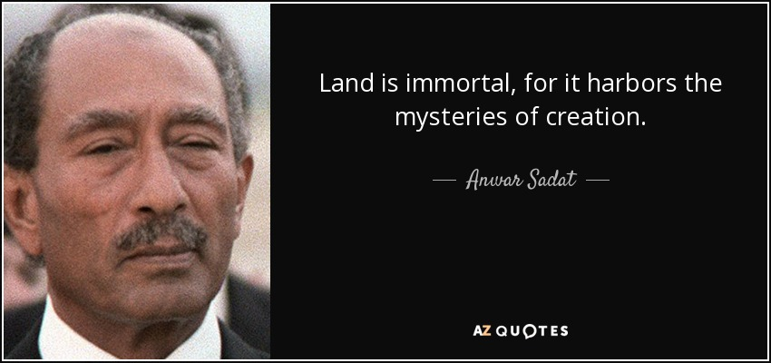 Land is immortal, for it harbors the mysteries of creation. - Anwar Sadat