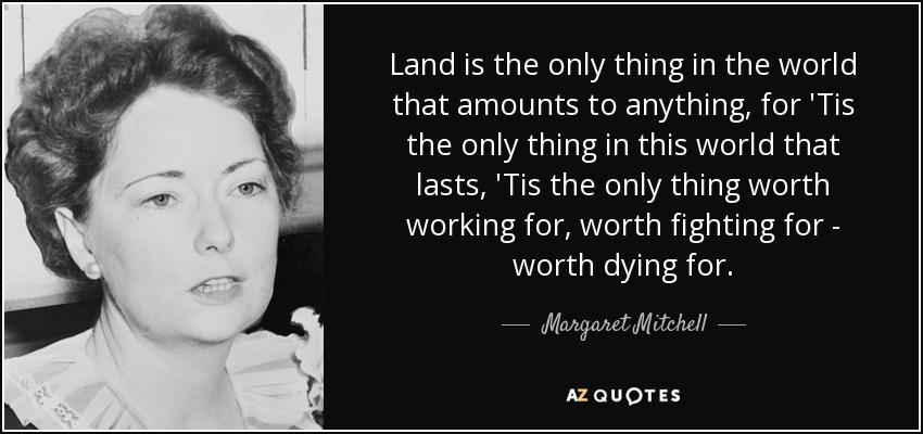 Land is the only thing in the world that amounts to anything, for 'Tis the only thing in this world that lasts, 'Tis the only thing worth working for, worth fighting for - worth dying for. - Margaret Mitchell