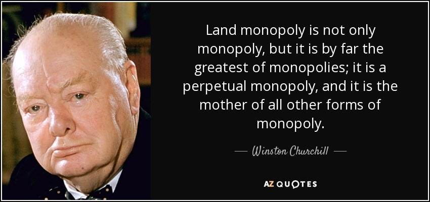 Land monopoly is not only monopoly, but it is by far the greatest of monopolies; it is a perpetual monopoly, and it is the mother of all other forms of monopoly. - Winston Churchill