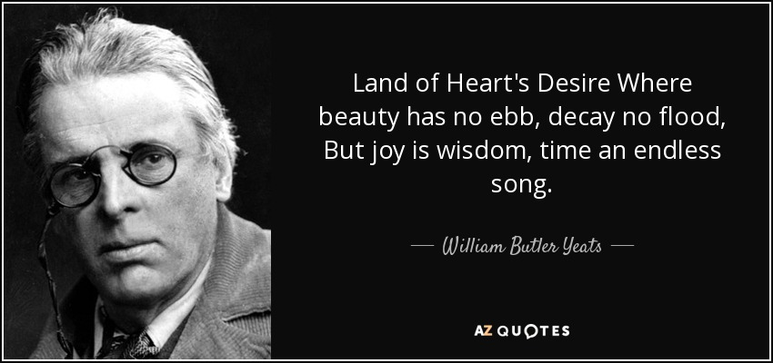 Land of Heart's Desire Where beauty has no ebb, decay no flood, But joy is wisdom, time an endless song. - William Butler Yeats