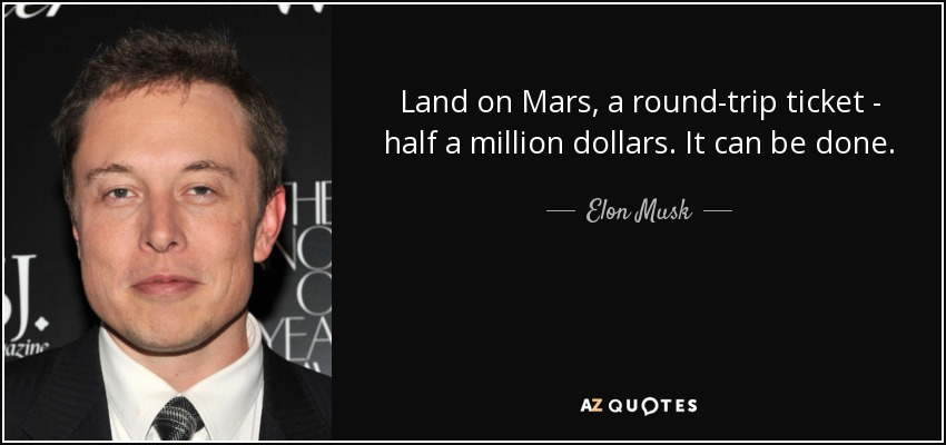 Land on Mars, a round-trip ticket - half a million dollars. It can be done. - Elon Musk