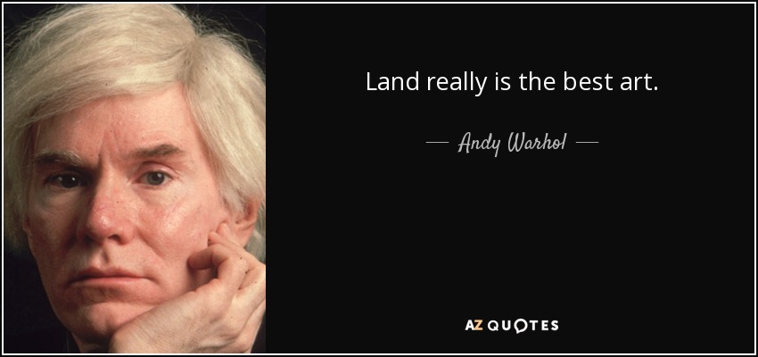 Land really is the best art. - Andy Warhol