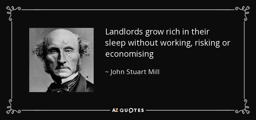 Landlords grow rich in their sleep without working, risking or economising - John Stuart Mill
