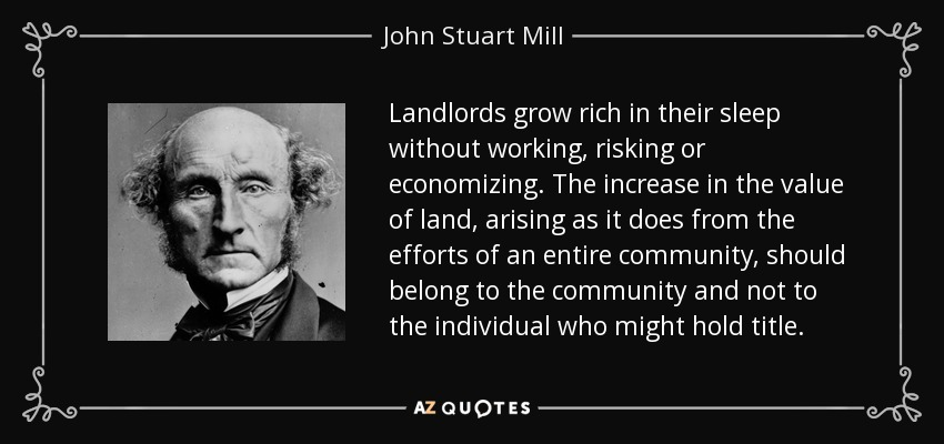 Landlords grow rich in their sleep without working, risking or economizing. The increase in the value of land, arising as it does from the efforts of an entire community, should belong to the community and not to the individual who might hold title. - John Stuart Mill