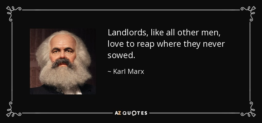 Landlords, like all other men, love to reap where they never sowed. - Karl Marx