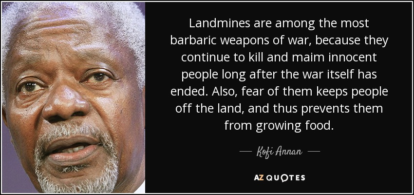 Landmines are among the most barbaric weapons of war, because they continue to kill and maim innocent people long after the war itself has ended. Also, fear of them keeps people off the land, and thus prevents them from growing food. - Kofi Annan