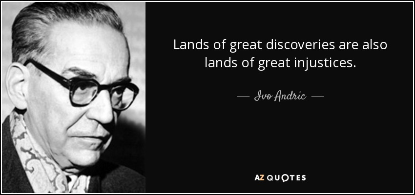 Lands of great discoveries are also lands of great injustices. - Ivo Andric