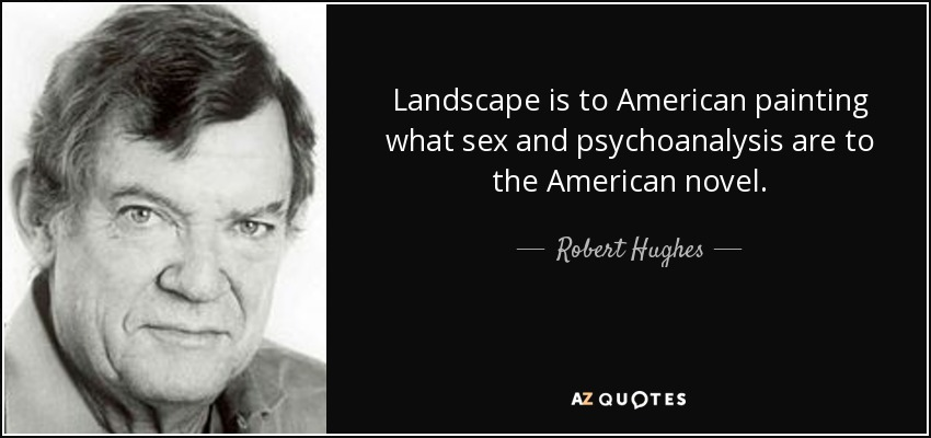 Landscape is to American painting what sex and psychoanalysis are to the American novel. - Robert Hughes