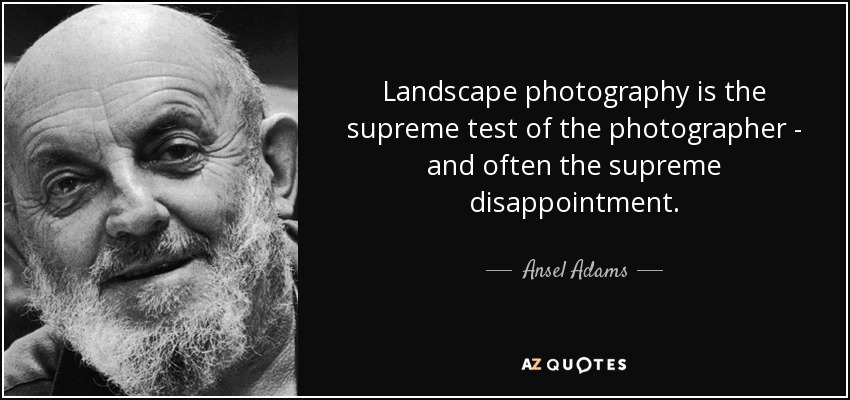 Landscape photography is the supreme test of the photographer - and often the supreme disappointment. - Ansel Adams