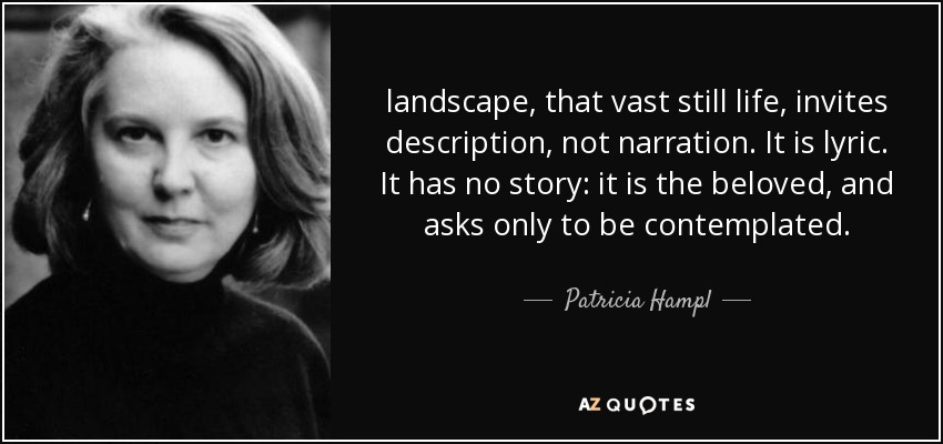 landscape, that vast still life, invites description, not narration. It is lyric. It has no story: it is the beloved, and asks only to be contemplated. - Patricia Hampl