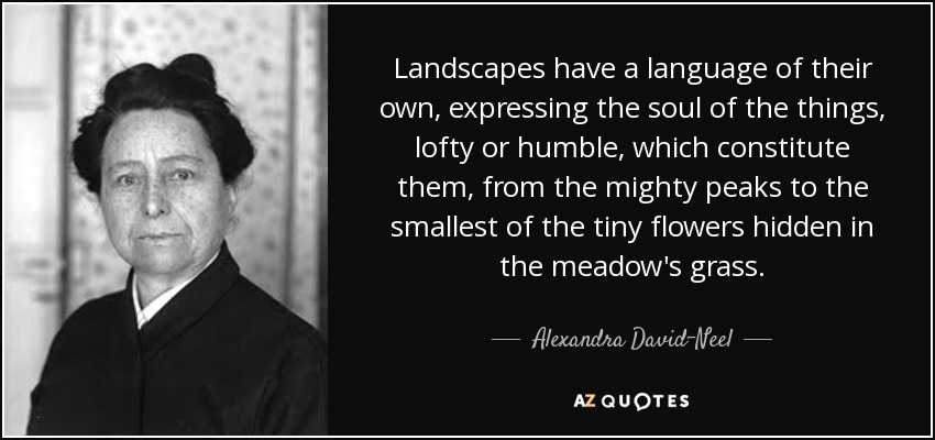 Landscapes have a language of their own, expressing the soul of the things, lofty or humble, which constitute them, from the mighty peaks to the smallest of the tiny flowers hidden in the meadow's grass. - Alexandra David-Neel