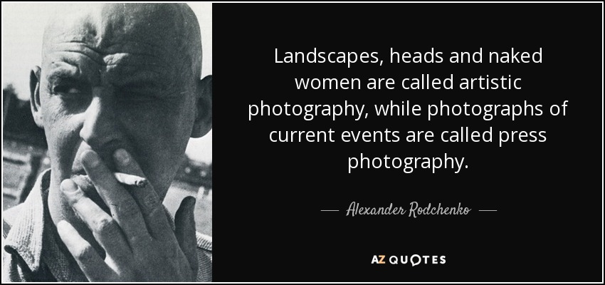 Landscapes, heads and naked women are called artistic photography, while photographs of current events are called press photography. - Alexander Rodchenko