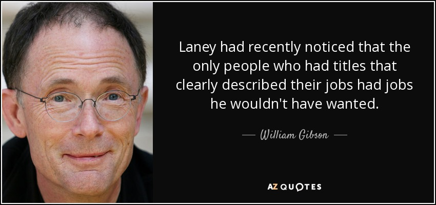 Laney had recently noticed that the only people who had titles that clearly described their jobs had jobs he wouldn't have wanted. - William Gibson
