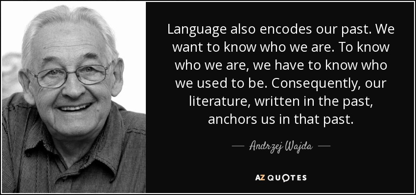 Language also encodes our past. We want to know who we are. To know who we are, we have to know who we used to be. Consequently, our literature, written in the past, anchors us in that past. - Andrzej Wajda