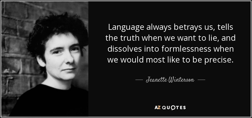 Language always betrays us, tells the truth when we want to lie, and dissolves into formlessness when we would most like to be precise. - Jeanette Winterson