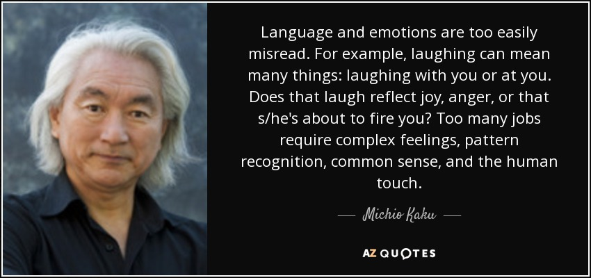 Language and emotions are too easily misread. For example, laughing can mean many things: laughing with you or at you. Does that laugh reflect joy, anger, or that s/he's about to fire you? Too many jobs require complex feelings, pattern recognition, common sense, and the human touch. - Michio Kaku