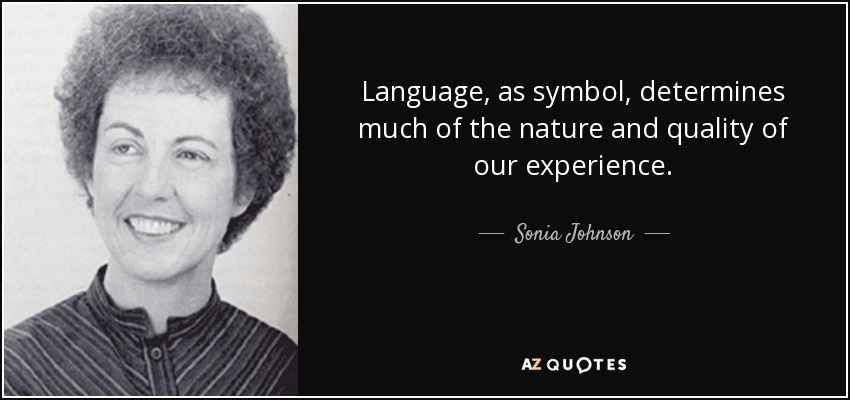 Language, as symbol, determines much of the nature and quality of our experience. - Sonia Johnson