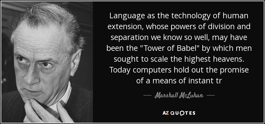 Language as the technology of human extension, whose powers of division and separation we know so well, may have been the