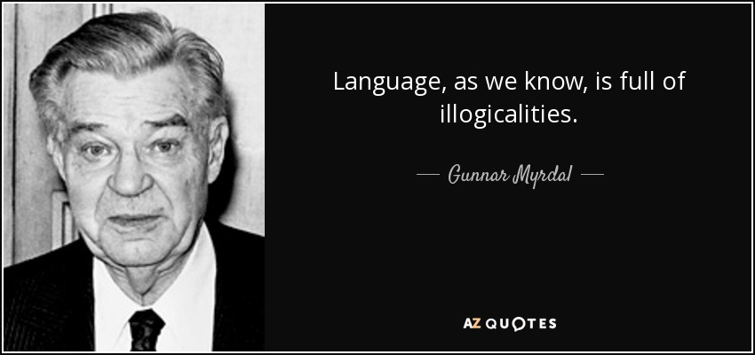 Language, as we know, is full of illogicalities. - Gunnar Myrdal